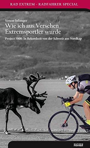 Wie ich aus Versehen Extremsportler wurde: Project 5000: In Rekordzeit von der Schweiz ans Nordkap (Radführer) (Rad Extrem: Radfahrer Special)